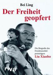 Der Freiheit geopfert: Die Biografie des Friedensnobelpreisträgers Liu Xiaobo