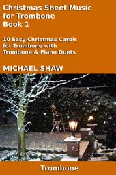 Trombone: Christmas Sheet Music For Trombone Book 1: Ten Easy Christmas Carols For Trombone With Trombone & Piano Duets