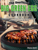 The Unofficial Big Green Egg Cookbook: Irresistible BBQ Recipes with Your Ceramic Smoker for Everyone Around the World