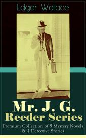 Mr. J. G. Reeder Series: Premium Collection of 5 Mystery Novels & 4 Detective Stories: Room 13, The Mind of Mr. J. G. Reeder, Terror Keep, Red Aces, Kennedy the Con Man, The Case of Joe Attymar, The Guv'nor, The Shadow Man, The Treasure House
