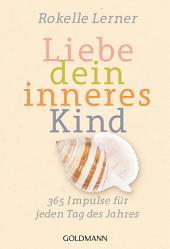 Liebe dein inneres Kind: 365 Impulse für jeden Tag des Jahres
