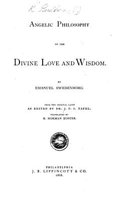 Angelic Philosophy of the Divine Love and Wisdom     From the original Latin as edited by Dr  J  F  I  Tafel  Translated by R  N  Foster PDF