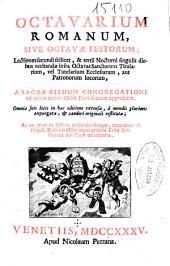 Octavarium romanum sive Octavae festorum ; lectiones secundi scilicet & tertii nocturni singulis diebus recitanda infra octavas sanctorum titularium vel titularium Ecclesiarum aut patronorum locorum