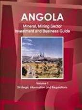 Angola Mineral, Mining Sector Investment and Business Guide Volume 1 Strategic Information and Regulations