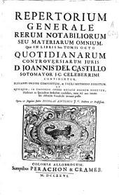 Repertorium generale rerum notabiliorum seu materiarum omnium quae in libris seu tomis octo Quotidianarum controversiarum iuris D. Joannis del Castillo Sotomayor ...