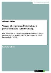 Warum übernehmen Unternehmen gesellschaftliche Verantwortung?: Eine soziologische Darstellung der Unternehmen-Umwelt Beziehung am Beispiel des Konzepts 'Corporate Social Responsibility' (CSR)