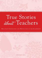 True Stories about Teachers: Real-life inspiration and motivation in the classroom