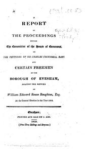 A Report [Feb. 12th-23rd.] of the Proceedings before the Committee of the House of Commons, on the petitions of Sir Charles Cockerell, Bart. and certain freemen of the borough of Evesham, against the return of William Edward Rouse Boughton, Esq. at the general election in the year 1818