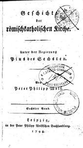 Geschichte der römischkatholischen Kirche: Unter der Regierung Pius des Sechsten. Sechster Band, Band 6