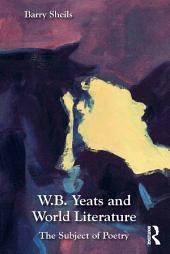 W.B. Yeats and World Literature: The Subject of Poetry