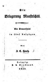 Die Belagerung Maastrichts. Ein Trauerspiel in fünf Aufzügen [and in verse].