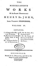 The Misscellaneous [sic] Works of the Right Honourable Henry St. John, Lord Viscount Bolingbroke. ...: I. A letter to Sir William Windham, II. Reflections on the present state of the nation, III. Letters on the spirit of patriotism, IV. On the idea of a patriot king, V. On the state of parties at the accession of King George the First