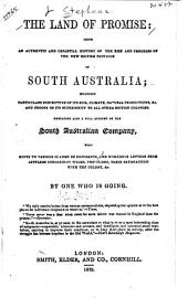 The Land of Promise: Being an Authentic and Impartial History of the Rise and Progress of the New British Province of South Australia Including Particulars Descriptive of Its Soil, Climate, Natural Productions, &c., and Proofs of Its Superiority to All Other British Colonies, Embracing Also a Full Account of the South Australian Company with Hints to Various Classes of Emigrants and Numerous Letters from Settlers Concerning Wages, Provisions, Their Satisfaction with the Colony, &c