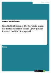 """Geschichtsklitterung - Die Vorwürfe gegen das Libretto zu Hans Eislers Oper """"Johann Faustus"""" und ihr Hintergrund"""