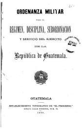 Ordenanza militar para el régimen, disciplina, subordinación y servicio del Ejército de la República de Guatemala