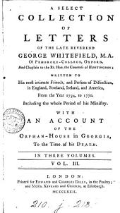 A Select Collection of Letters of the Late Reverend George Whitefield: ... Written to His Most Intimate Friends, and Persons of Distinction, in England, Scotland, Ireland, and America, from the Year 1734, to 1770. ... With an Account of the Orphan-house in Georgia, to the Time of His Death. In Three Volumes. ...