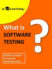 What is Software Testing?: ISTQB Foundation Companion and Study Guide