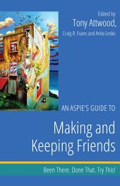 An Aspie's Guide to Making and Keeping Friends: Been There. Done That. Try This!