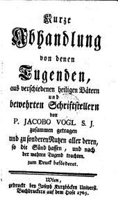 Kurze Abhandlung von denen Tugenden, aus verschiedenen heiligen Vätern und bewehrten Schriftstellern von P. Jacobo Vogl S. J. zusammen getragen und zu sonderen Nutzen aller deren so die Sünd hassen, und nach der wahren Tugend trachten zum Druck beförderet