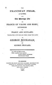 The Franciscan Friar, a Satire: And The Marriage Ode of Francis of Valois and Mary, Sovereigns of France and Scotland