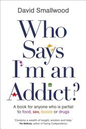 Who Says I'm an Addict?: A Book for Anyone Who is Partial to Food, Sex, Booze or Drugs