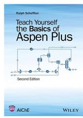 Teach Yourself the Basics of Aspen Plus: Edition 2