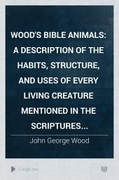 Wood's Bible Animals: A Description of the Habits, Structure, and Uses of Every Living Creature Mentioned in the Scriptures...