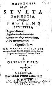 Morosophia: Id est Stvlta Sapientia, Itemque Sapiens Stvltitia: Regina Mundi, Populorum Gubernatrix, Omnium voluptatum Mater, Vitae condimentum, pusculum Ex Variis Avctoribvs ...