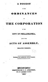 A Digest of the Ordinances of the Corporation of the City of Philadelphia: And of the Acts of Assembly Relating Thereto