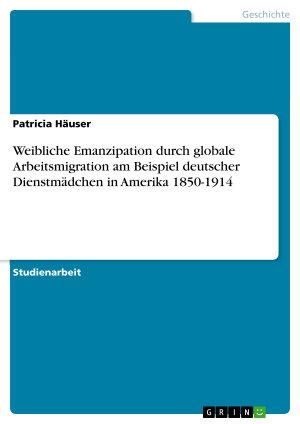 Weibliche Emanzipation durch globale Arbeitsmigration am Beispiel deutscher Dienstm  dchen in Amerika 1850 1914 PDF