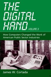 The Digital Hand, Vol 3: How Computers Changed the Work of American Public Sector Industries, Volume 3