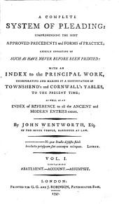 A Complete System of Pleading: Comprehending the Most Approved Precedents and Forms of Practice; Chiefly Consisting of Such as Have Never Before Been Printed; with an Index to the Principal Work, Incorporating and Making it a Continuation of Townshend's and Cornwall's Tables, to the Present Time; as Well as an Index of Reference to All the Ancient and Modern Entries Extant, Volume 1
