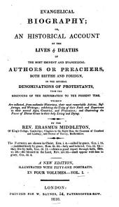 Evangelical Biography: Or, An Historical Account of the Lives & Deaths of the Most Eminent and Evangelical Authors Or Preachers, Both British and Foreign, in the Several Denominations of Protestants, from the Beginning of the Reformation to the Present Time ...