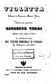 Violetta: Libretto di Francesco Maria Piave. Musica: Giuseppe Verdi. Da rappresentarsi nel Teatro Comunale di Terrara la primavera del 1858. [Alexandre Dumas, fils]