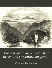 The Rain Cloud: Or, an Account of the Nature, Properties, Dangers, and Uses of Rain, in Various Parts of the World. [By C. Tomlinson.]