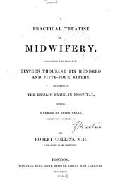 A Practical Treatise on Midwifery, Containing the Results of 16,654 Births, Occurring in the Dublin Lying-in Hospital, During a Period of Seven Years Commencing November 1826