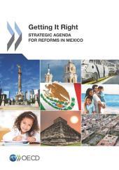 Getting It Right Strategic Agenda for Reforms in Mexico: Strategic Agenda for Reforms in Mexico
