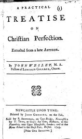 A practical treatise on Christian perfection. Extracted from a late author [i.e. William Law]. By John Wesley