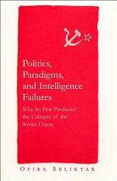 Politics, Paradigms, and Intelligence Failures: Why So Few Predicted the Collapse of the Soviet Union