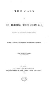 The Case of His Highness Prince Azeem Jah, Nawaub of the Carnatic, and Soubahdar of Arcot: In Support of the Petitions by His Highness to the Imperial Parliament of Great Britain