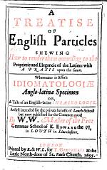 A Treatise of English Particles: shewing how to render them according to the proprietie and elegancie of the Latine: with a praxis upon the same. Whereunto is affixt Idiomatologiæ anglo-latinæ specimen, or, a Taste of an English-latine phraseologie. At first intended for the private benefit of Louth-School but now published for the common good by W. W. Master of the Free Grammar-School of K. Edward the VI, in Louth (William Walker), etc