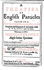 A Treatise of English Particles  shewing how to render them according to the proprietie and elegancie of the Latine  with a praxis upon the same  Whereunto is affixt Idiomatologi   anglo latin   specimen  or  a Taste of an English latine phraseologie  At first intended for the private benefit of Louth School but now published for the common good by W  W  Master of the Free Grammar School of K  Edward the VI  in Louth  William Walker   etc PDF