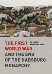 The First World War And The End Of The Habsburg Monarchy 1914 1918 Book PDF