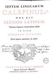 Septem linguarum Calepinus. Hoc est Lexicon Latinum, variarum linguarum interpretatione adjecta in usum Seminarii Patavini