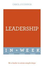 Leadership In A Week: Be A Leader In Seven Simple Steps