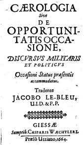 Caerologia Sive De Opportunitatis Occasione: Discursus Militaris Et Politicus Occasioni Status praesentis accommodatus