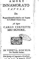 Amore innamorato fauola da rappresentarsi in musica nel teatro di S. Moisè l'anno 1642. Al signor Carlo Ceruetti mio signore