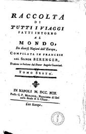 Raccolta di tutti i viaggi fatti intorno al mondo da diverse nazioni dell'Europa, compilata in francese dal signor Berenger, tradotta in italiano dal dottor Angelo Guerrieri Tomo.1.[-9.]: Volume 6