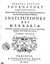 JOSEPHI PITTON TOURNEFORT AQUISEXTIENSIS, Doctoris Medici Parisiensis, Academiae Regiae Scientiarum Socii, & in Horto Regio Botanices Professoris, INSTITUTIONES REI HERBARIAE. EDITIO ALTERA, GALLICA LONGE AUCTIOR, quingentis circiter Tabulis aeneis adornata. TOMUS PRIMUS: Volume 1