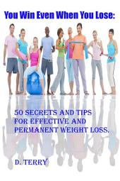 You Win Even When You Lose:: 50 Secrets And Tips For Effective And Permanent Weight Loss.